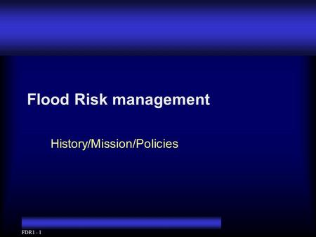 FDR1 - 1 Flood Risk management History/Mission/Policies.