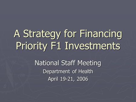 A Strategy for Financing Priority F1 Investments National Staff Meeting Department of Health April 19-21, 2006.