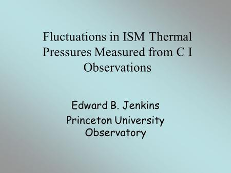 Fluctuations in ISM Thermal Pressures Measured from C I Observations Edward B. Jenkins Princeton University Observatory.