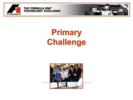 Primary Challenge. The Challenge The competition is based upon the successful 'F1 in Schools' competition which has been running for a number of years.The.