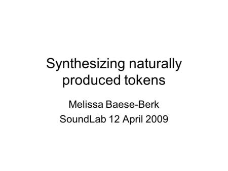 Synthesizing naturally produced tokens Melissa Baese-Berk SoundLab 12 April 2009.
