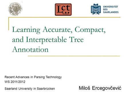 Learning Accurate, Compact, and Interpretable Tree Annotation Recent Advances in Parsing Technology WS 2011/2012 Saarland University in Saarbrücken Miloš.
