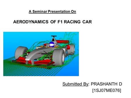 A Seminar Presentation On AERODYNAMICS OF F1 RACING CAR Submitted By: PRASHANTH D [1SJ07ME076]