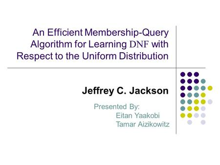 An Efficient Membership-Query Algorithm for Learning DNF with Respect to the Uniform Distribution Jeffrey C. Jackson Presented By: Eitan Yaakobi Tamar.