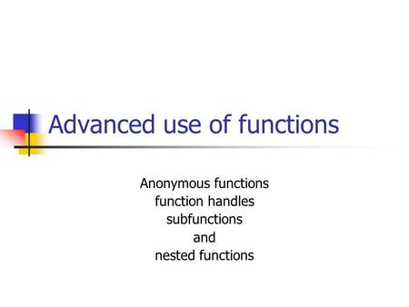 Advanced use of functions Anonymous functions function handles subfunctions and nested functions.