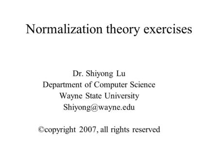 Normalization theory exercises Dr. Shiyong Lu Department of Computer Science Wayne State University ©copyright 2007, all rights reserved.