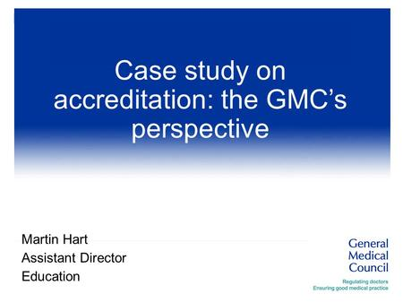 Martin Hart Assistant Director Education Case study on accreditation: the GMC's perspective.