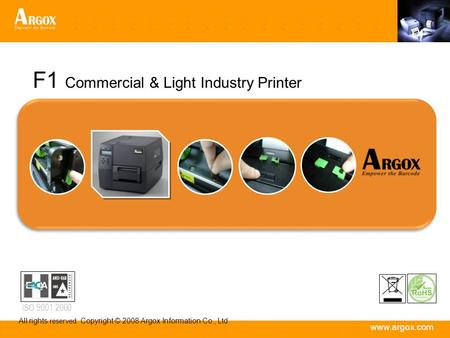 Www.argox.com All rights reserved. Copyright © 2008 Argox Information Co., Ltd ISO 9001:2000 F1 Commercial & Light Industry Printer.