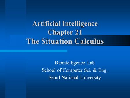 Artificial Intelligence Chapter 21 The Situation Calculus Biointelligence Lab School of Computer Sci. & Eng. Seoul National University.