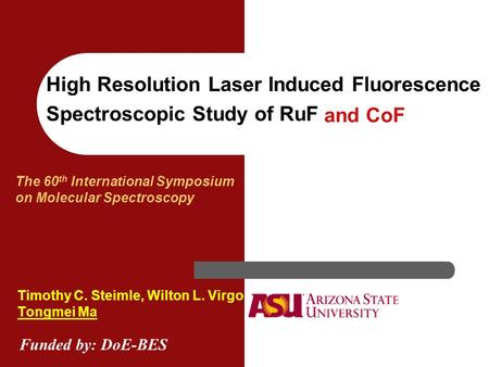 High Resolution Laser Induced Fluorescence Spectroscopic Study of RuF Timothy C. Steimle, Wilton L. Virgo Tongmei Ma The 60 th International Symposium.