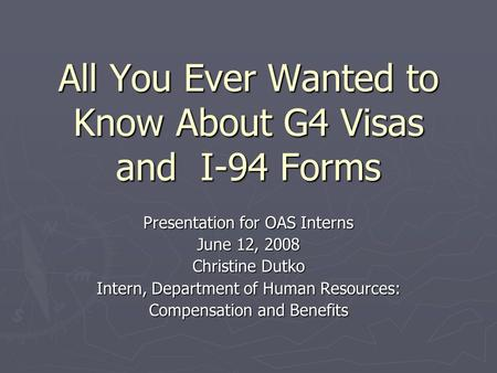 All You Ever Wanted to Know About G4 Visas and I-94 Forms Presentation for OAS Interns June 12, 2008 Christine Dutko Intern, Department of Human Resources: