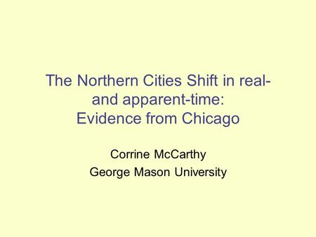 The Northern Cities Shift in real- and apparent-time: Evidence from Chicago Corrine McCarthy George Mason University.
