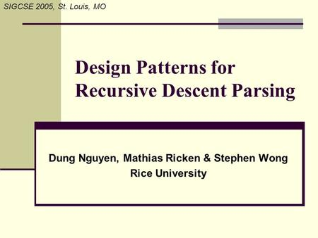 SIGCSE 2005, St. Louis, MO Design Patterns for Recursive Descent Parsing Dung Nguyen, Mathias Ricken & Stephen Wong Rice University.