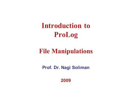 Introduction to ProLog File Manipulations Prof. Dr. Nagi Soliman 2009.