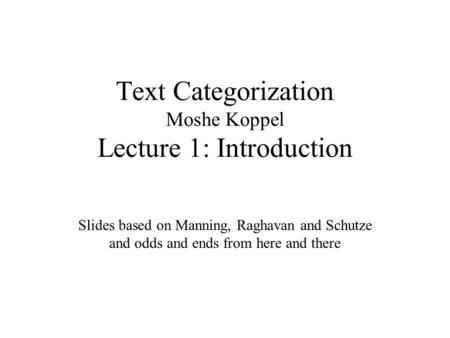 Text Categorization Moshe Koppel Lecture 1: Introduction Slides based on Manning, Raghavan and Schutze and odds and ends from here and there.
