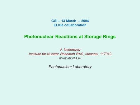 GSI – 13 March – 2004 ELISe collaboration Photonuclear Reactions at Storage Rings V. Nedorezov Institute for Nuclear Research RAS, Moscow, 117312 www.inr.ras.ru.