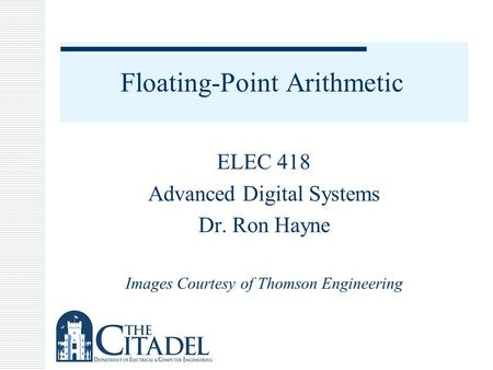 Floating-Point Arithmetic ELEC 418 Advanced Digital Systems Dr. Ron Hayne Images Courtesy of Thomson Engineering.