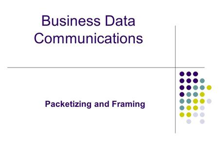 Business Data Communications Packetizing and Framing.