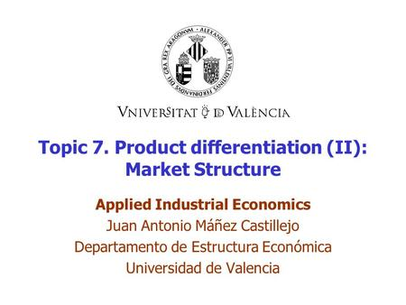 Topic 7. Product differentiation (II): Market Structure Applied Industrial Economics Juan Antonio Máñez Castillejo Departamento de Estructura Económica.