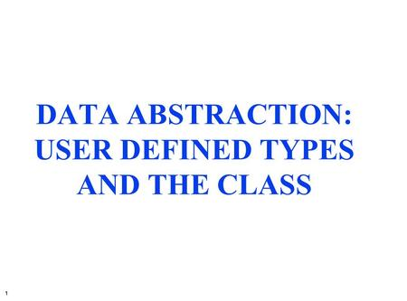 1 DATA ABSTRACTION: USER DEFINED TYPES AND THE CLASS.