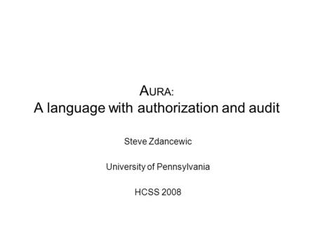 A URA: A language with authorization and audit Steve Zdancewic University of Pennsylvania HCSS 2008.