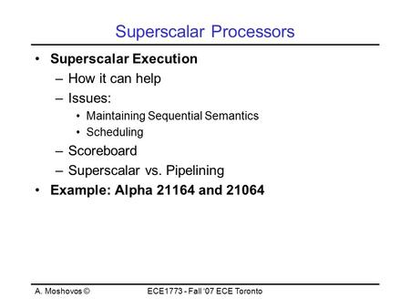 A. Moshovos ©ECE1773 - Fall '07 ECE Toronto Superscalar Processors Superscalar Execution –How it can help –Issues: Maintaining Sequential Semantics Scheduling.