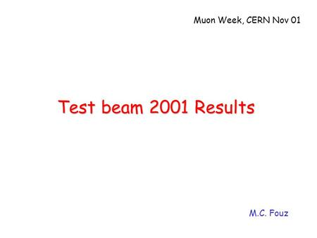 Test beam 2001 Results M.C. Fouz Muon Week, CERN Nov 01.