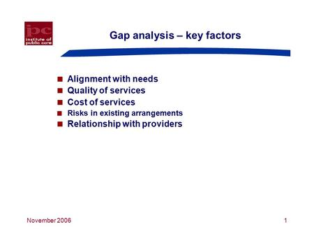 November 20061 Gap analysis – key factors  Alignment with needs  Quality of services  Cost of services  Risks in existing arrangements  Relationship.