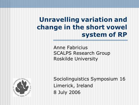 Unravelling variation and change in the short vowel system of RP Anne Fabricius SCALPS Research Group Roskilde University Sociolinguistics Symposium 16.