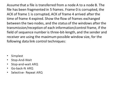 Assume that a file is transferred from a node A to a node B. The file has been fragmented in 5 frames. Frame 0 is corrupted, the ACK of frame 1 is corrupted,