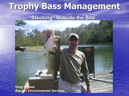 """Stocking"" Outside the Box Trophy Bass Management Greg Grimes Aquatic Environmental Services."