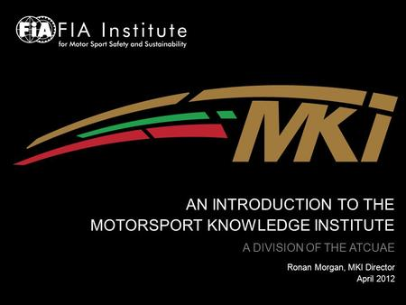 AN INTRODUCTION TO THE MOTORSPORT KNOWLEDGE INSTITUTE A DIVISION OF THE ATCUAE Ronan Morgan, MKI Director April 2012.