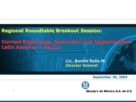 September 30, 2004 Lic. Benito Solis M. Director General Regional Roundtable Breakout Session: Current Experience, Innovation and Opportunities: Latin.