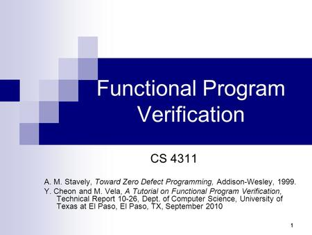 11111 Functional Program Verification CS 4311 A. M. Stavely, Toward Zero Defect Programming, Addison-Wesley, 1999. Y. Cheon and M. Vela, A Tutorial on.