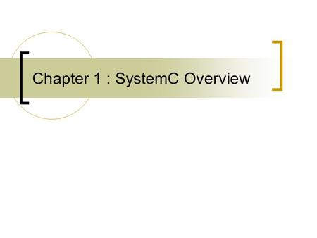 Chapter 1 : SystemC Overview. What is SystemC Systemc is a modeling platform  A set C++ class library to add hardware modeling constructs  Simulation.