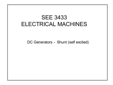 SEE 3433 ELECTRICAL MACHINES DC Generators - Shunt (self excited)