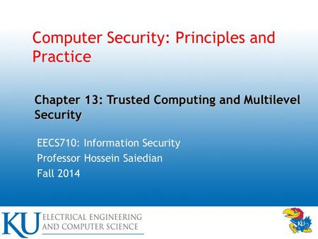 Computer Security: Principles and Practice EECS710: Information Security Professor Hossein Saiedian Fall 2014 Chapter 13: Trusted Computing and Multilevel.
