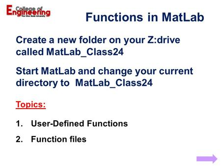 Functions in MatLab Create a new folder on your Z:drive called MatLab_Class24 Start MatLab and change your current directory to MatLab_Class24 Topics: