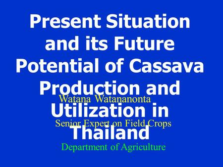 Present Situation and its Future Potential of Cassava Production and Utilization in Thailand Watana Watananonta Senior Expert on Field Crops Department.