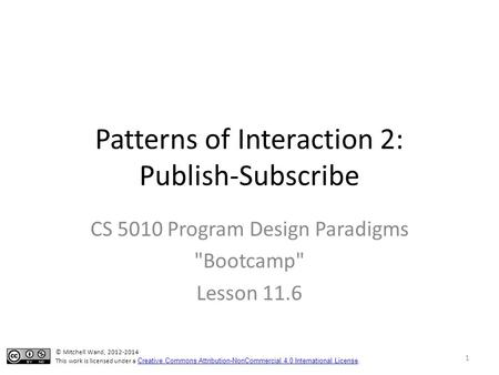 Patterns of Interaction 2: Publish-Subscribe CS 5010 Program Design Paradigms Bootcamp Lesson 11.6 © Mitchell Wand, 2012-2014 This work is licensed under.