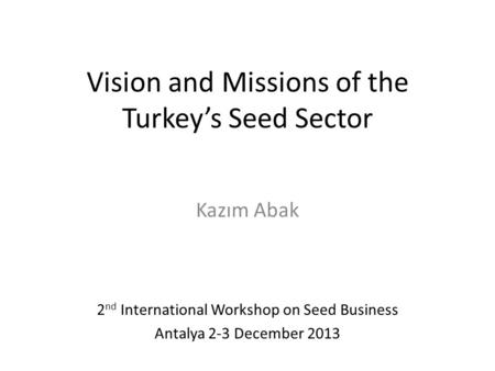 Vision and Missions of the Turkey's Seed Sector Kazım Abak 2 nd International Workshop on Seed Business Antalya 2-3 December 2013.