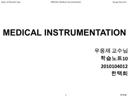 Dept. of Biomed. Eng.BME302: Medical InstrumentationKyung Hee Univ. 1 한택희 MEDICAL INSTRUMENTATION 우응제 교수님 학습노트 10 2010104012 한택희.