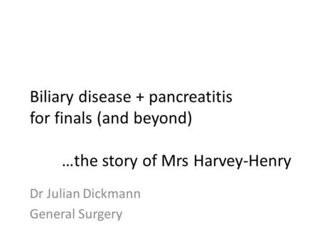 Biliary disease + pancreatitis for finals (and beyond) …the story of Mrs Harvey-Henry Dr Julian Dickmann General Surgery.