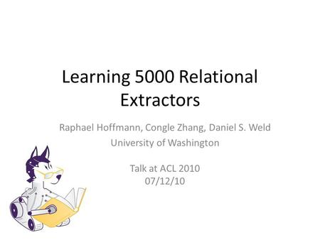 Learning 5000 Relational Extractors Raphael Hoffmann, Congle Zhang, Daniel S. Weld University of Washington Talk at ACL 2010 07/12/10.