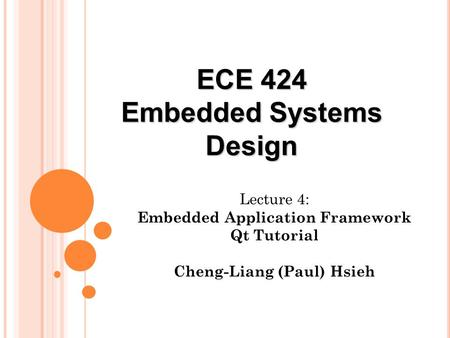 Lecture 4: Embedded Application Framework Qt Tutorial Cheng-Liang (Paul) Hsieh ECE 424 Embedded Systems Design.
