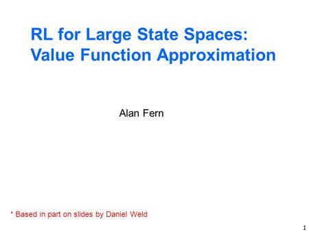 1 RL for Large State Spaces: Value Function Approximation Alan Fern * Based in part on slides by Daniel Weld.