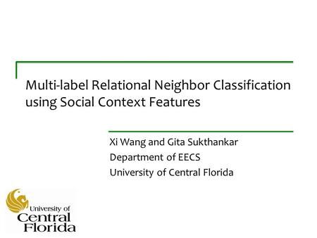 Multi-label Relational Neighbor Classification using Social Context Features Xi Wang and Gita Sukthankar Department of EECS University of Central Florida.