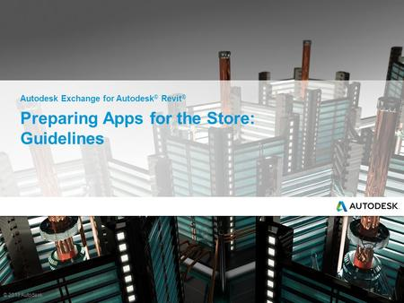 © 2013 Autodesk Preparing Apps for the Store: Guidelines Autodesk Exchange for Autodesk ® Revit ®