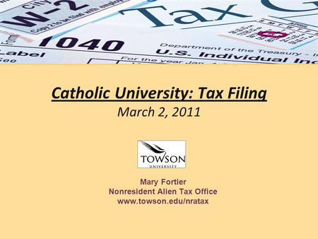 Catholic University: Tax Filing March 2, 2011 Mary Fortier Nonresident Alien Tax Office www.towson.edu/nratax.