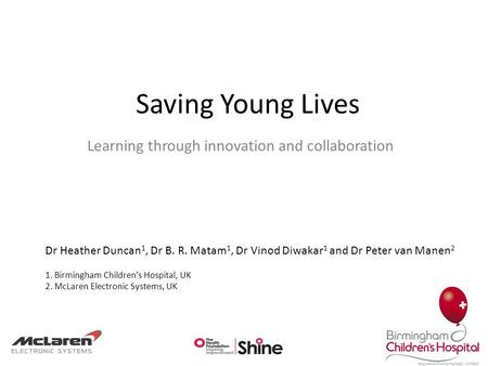 Saving Young Lives Learning through innovation and collaboration Dr Heather Duncan 1, Dr B. R. Matam 1, Dr Vinod Diwakar 1 and Dr Peter van Manen 2 1.